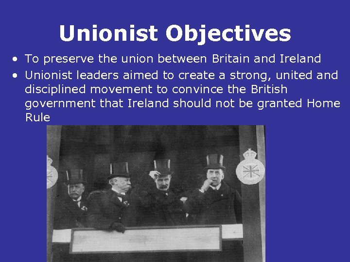 Unionist Objectives • To preserve the union between Britain and Ireland • Unionist leaders