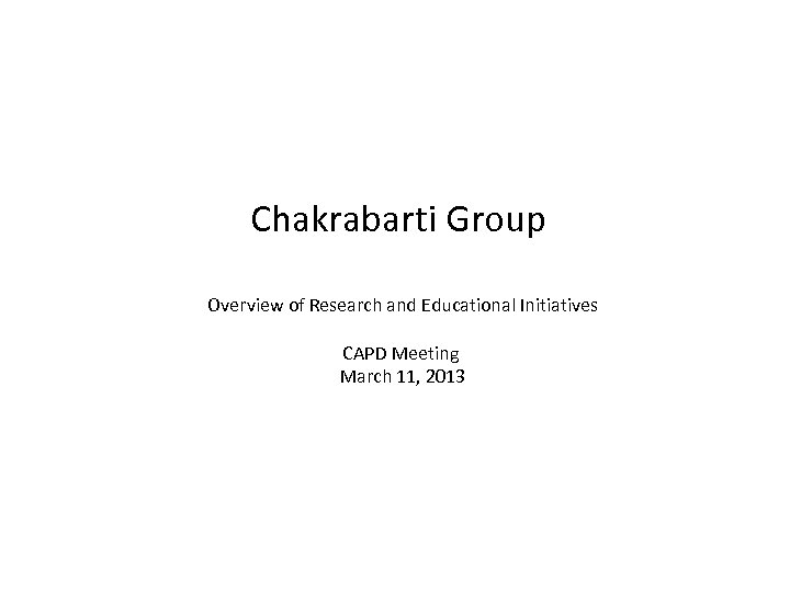 Chakrabarti Group Overview of Research and Educational Initiatives CAPD Meeting March 11, 2013