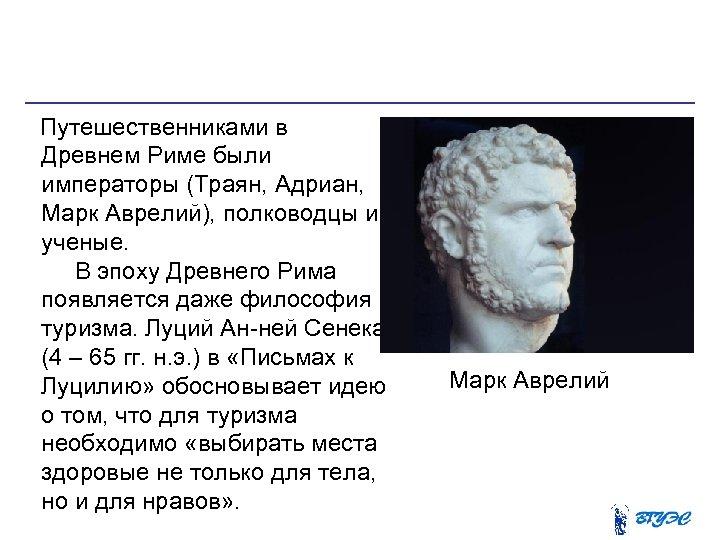 Путешественниками в Древнем Риме были императоры (Траян, Адриан, Марк Аврелий), полководцы и ученые.