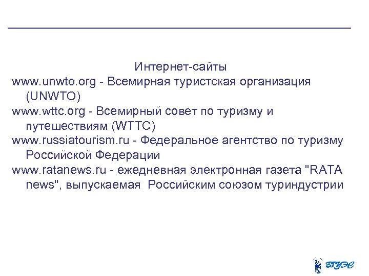 Интернет-сайты www. unwto. org - Всемирная туристская организация (UNWTO) www. wttc. org -