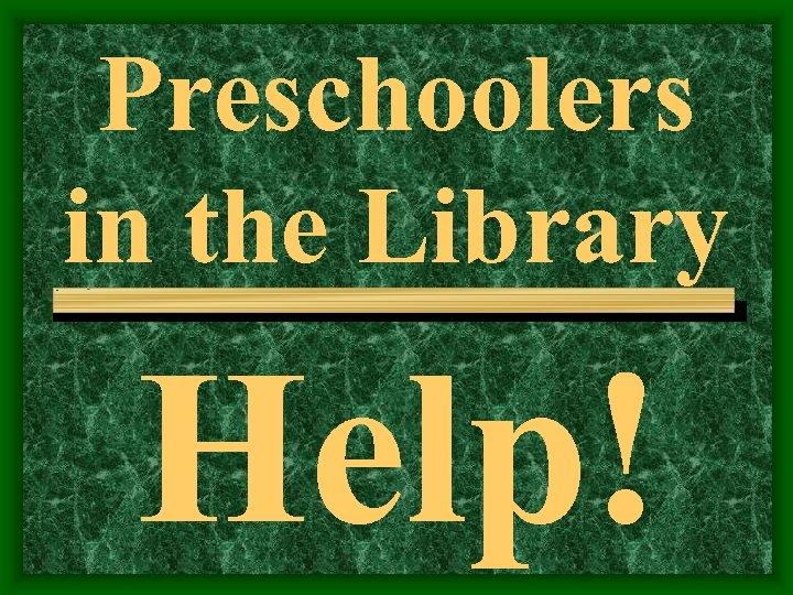 Preschoolers in the Library Help!