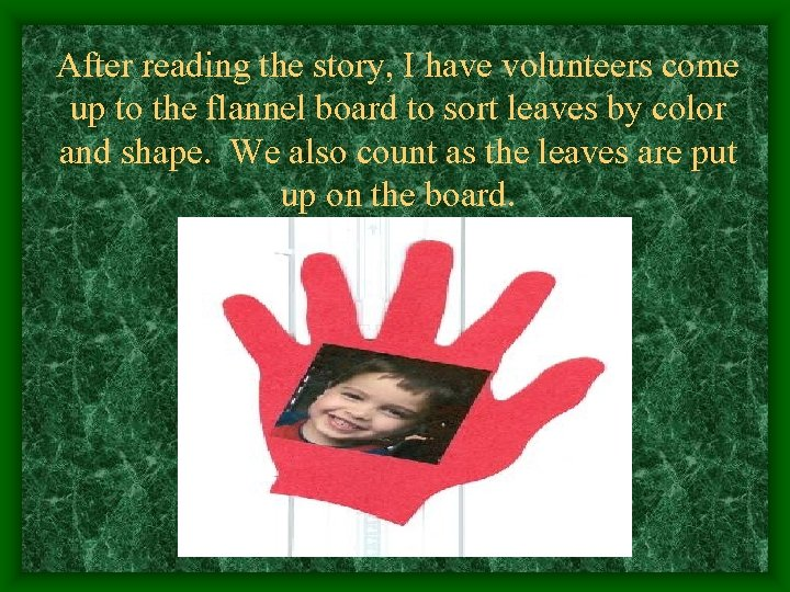 After reading the story, I have volunteers come up to the flannel board to