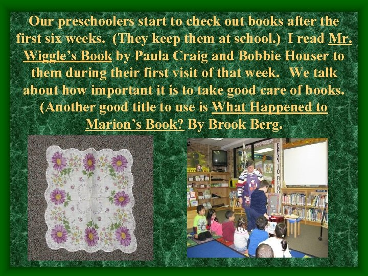 Our preschoolers start to check out books after the first six weeks. (They keep