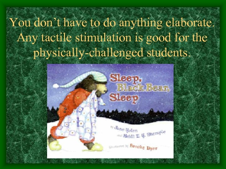 You don't have to do anything elaborate. Any tactile stimulation is good for the