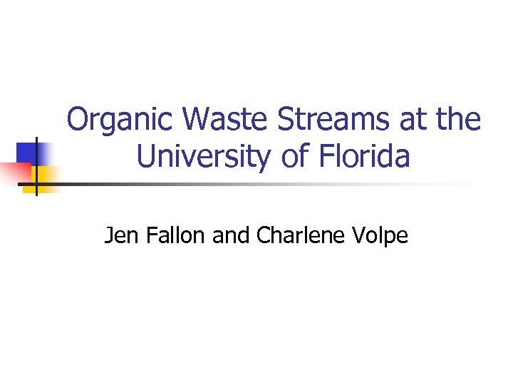 Organic Waste Streams at the University of Florida Jen Fallon and Charlene Volpe