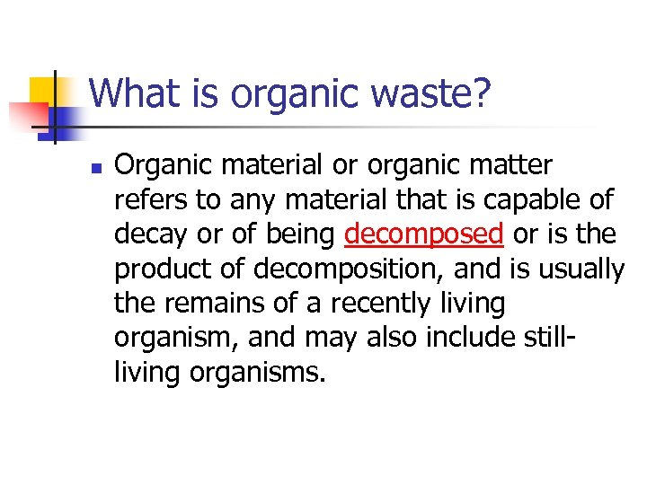 What is organic waste? n Organic material or organic matter refers to any material