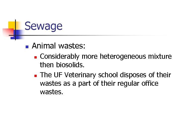 Sewage n Animal wastes: n n Considerably more heterogeneous mixture then biosolids. The UF