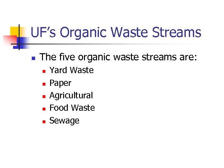UF's Organic Waste Streams n The five organic waste streams are: n n n