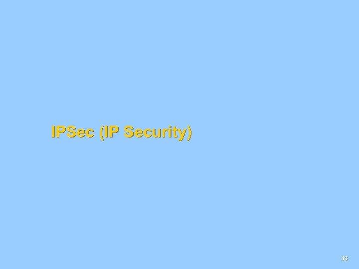 IPSec (IP Security) 33