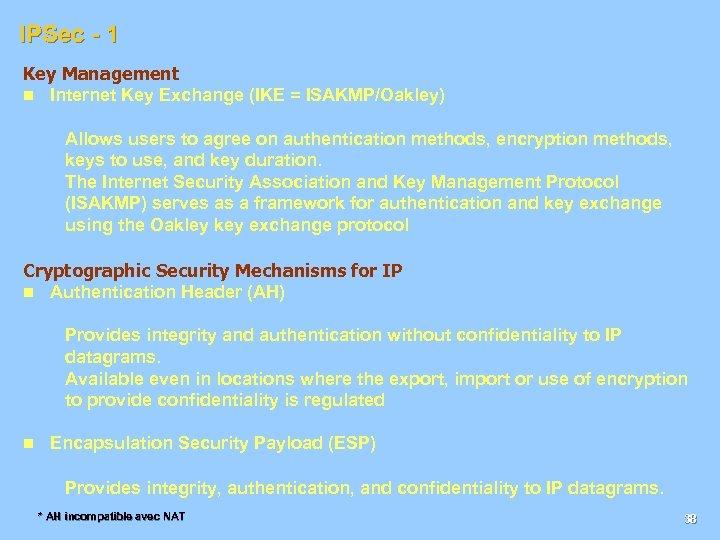 IPSec - 1 Key Management n Internet Key Exchange (IKE = ISAKMP/Oakley) Allows users