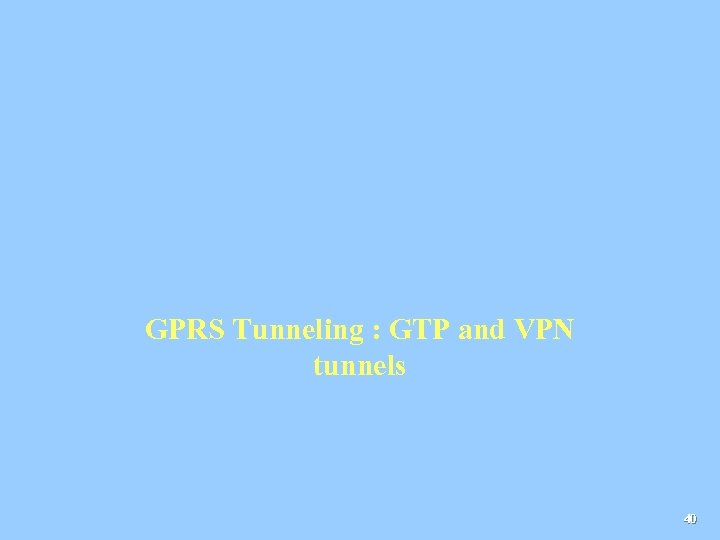 GPRS Tunneling : GTP and VPN tunnels 40