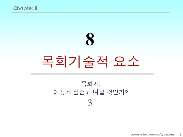 Chapter 8 8 목회기술적 요소 목회자, 어떻게 실천해 나갈 것인가? 3 Joobarakee Community Church