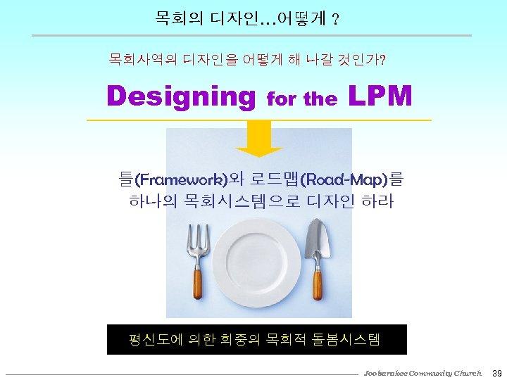 목회의 디자인…어떻게 ? 목회사역의 디자인을 어떻게 해 나갈 것인가? Designing for the LPM 틀(Framework)와