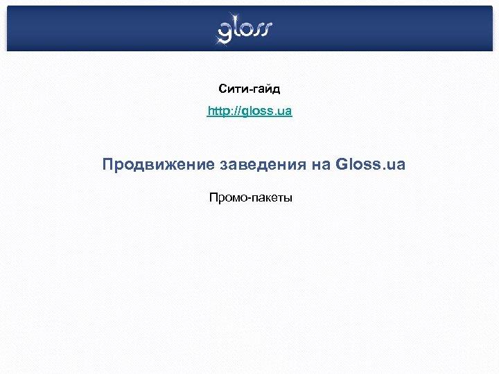 Сити-гайд http: //gloss. ua Продвижение заведения на Gloss. ua Промо-пакеты