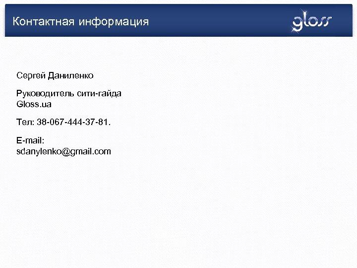 Контактная информация Сергей Даниленко Руководитель сити-гайда Gloss. ua Тел: 38 -067 -444 -37 -81.