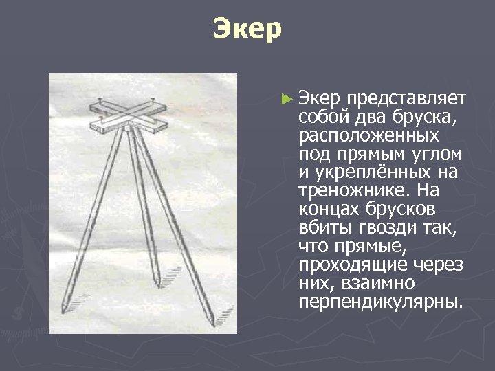 Экер ► Экер представляет собой два бруска, расположенных под прямым углом и укреплённых на