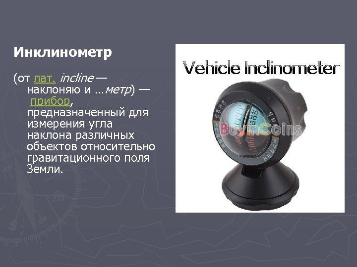 Инклинометр (от лат. incline — наклоняю и …метр) — прибор, предназначенный для измерения угла