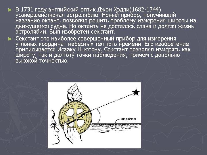 В 1731 году английский оптик Джон Хэдли(1682 -1744) усовершенствовал астролябию. Новый прибор, получивший название