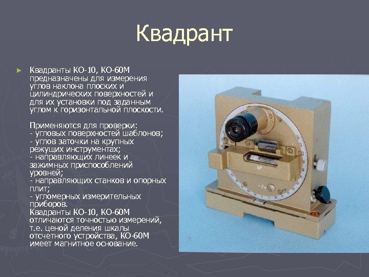 Квадрант ► Квадранты КО-10, КО-60 М предназначены для измерения углов наклона плоских и цилиндрических