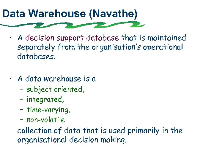 Data Warehouse (Navathe) • A decision support database that is maintained separately from the