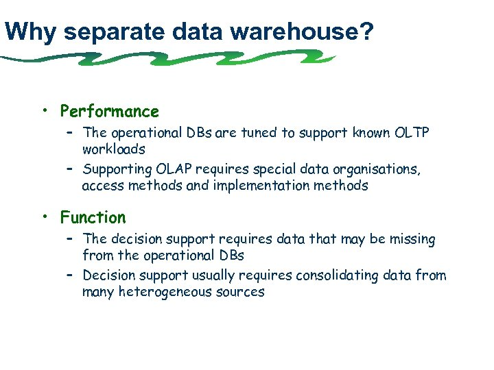 Why separate data warehouse? • Performance – The operational DBs are tuned to support