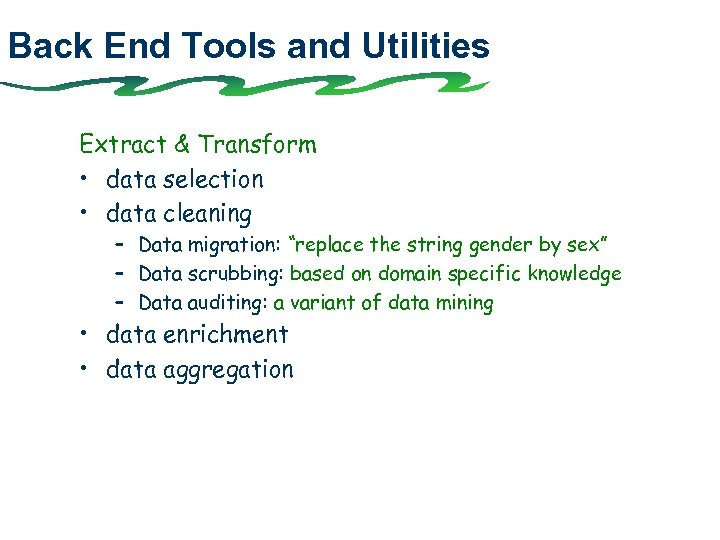 Back End Tools and Utilities Extract & Transform • data selection • data cleaning