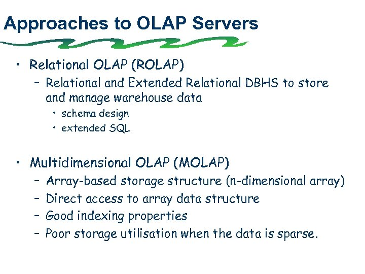 Approaches to OLAP Servers • Relational OLAP (ROLAP) – Relational and Extended Relational DBHS