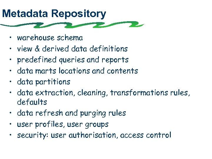 Metadata Repository • • • warehouse schema view & derived data definitions predefined queries