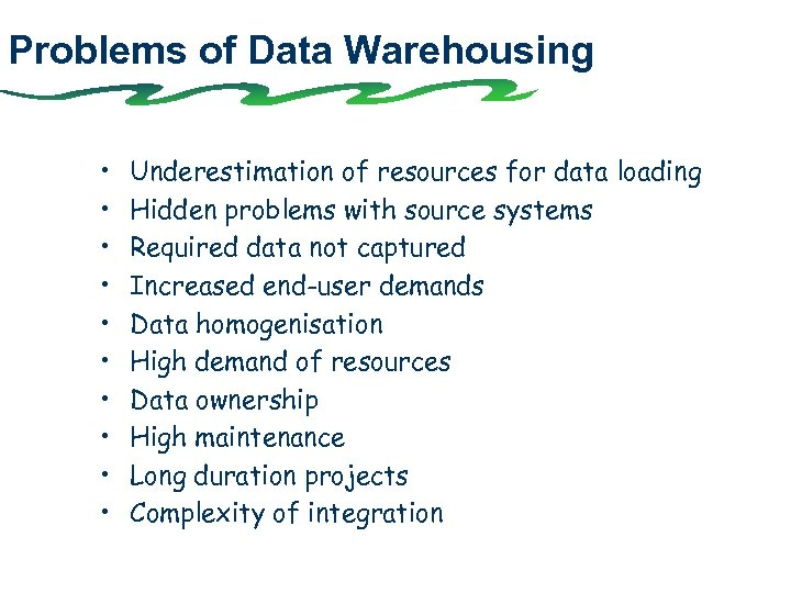 Problems of Data Warehousing • • • Underestimation of resources for data loading Hidden