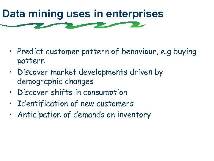 Data mining uses in enterprises • Predict customer pattern of behaviour, e. g buying