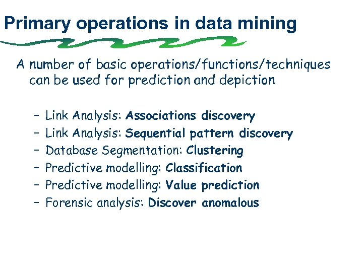 Primary operations in data mining A number of basic operations/functions/techniques can be used for