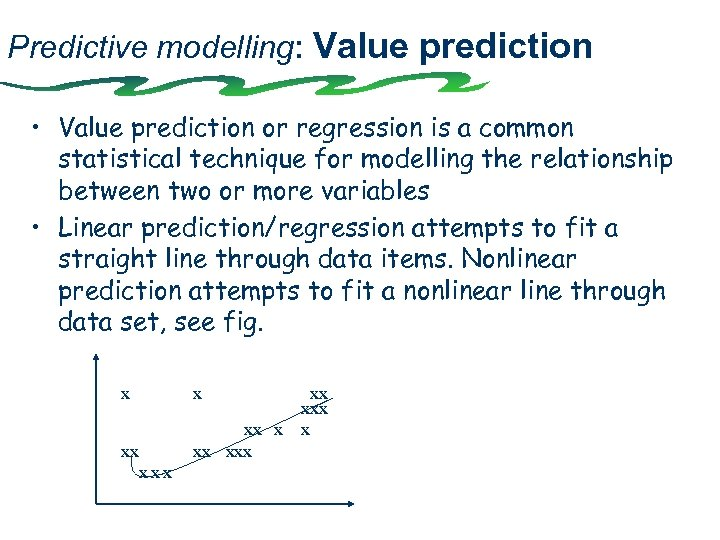 Predictive modelling: Value prediction • Value prediction or regression is a common statistical technique