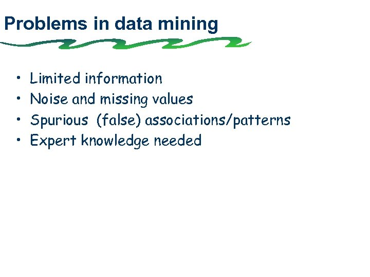 Problems in data mining • • Limited information Noise and missing values Spurious (false)