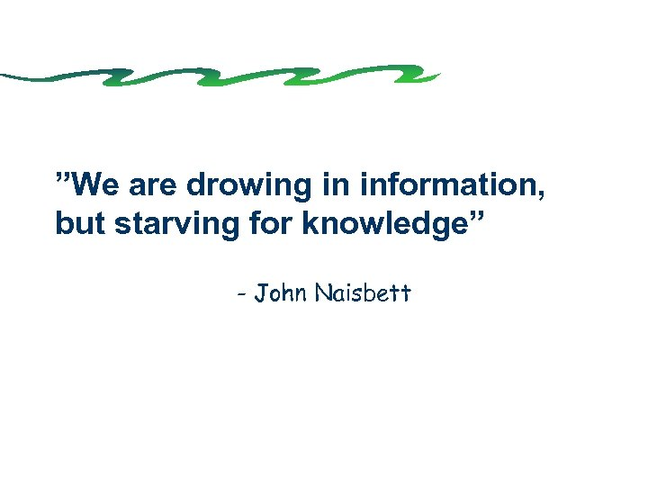 """""""We are drowing in information, but starving for knowledge"""" - John Naisbett"""