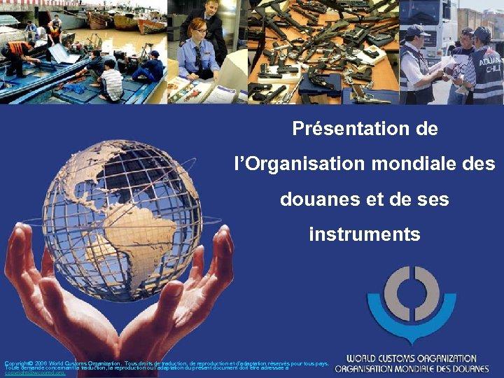 Présentation de l'Organisation mondiale des douanes et de ses instruments Copyright© 2006 World Customs