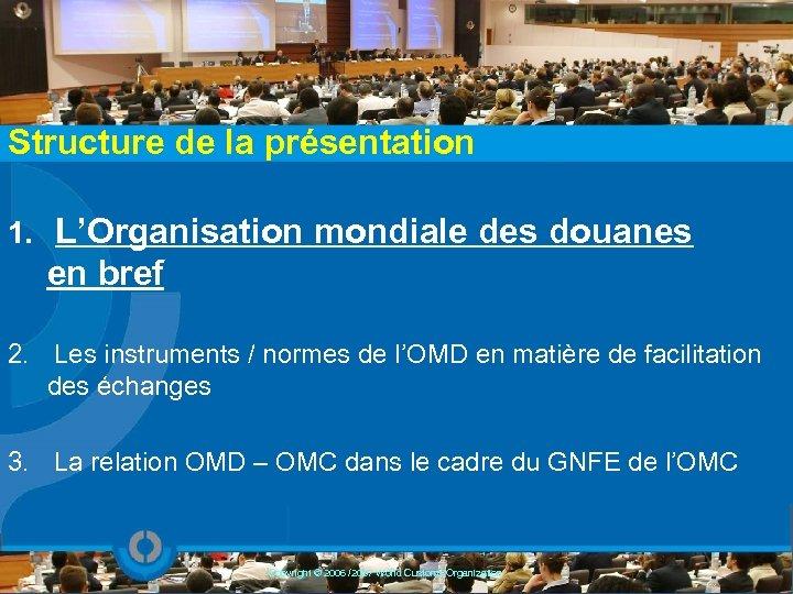 Structure de la présentation 1. L'Organisation mondiale des douanes en bref 2. Les instruments
