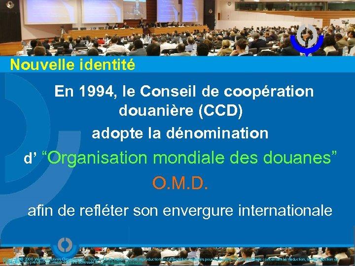 Nouvelle identité En 1994, le Conseil de coopération douanière (CCD) adopte la dénomination d'