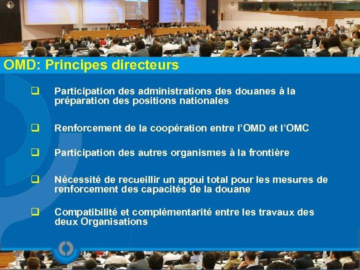OMD: Principes directeurs q Participation des administrations des douanes à la préparation des positions