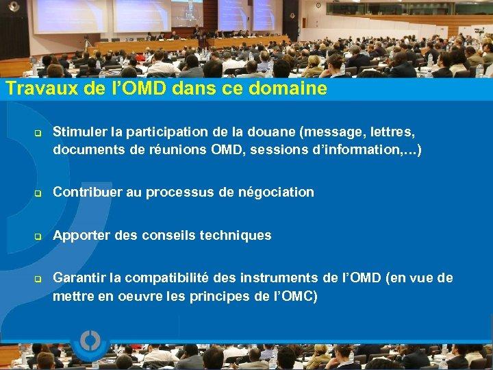Travaux de l'OMD dans ce domaine q Stimuler la participation de la douane (message,