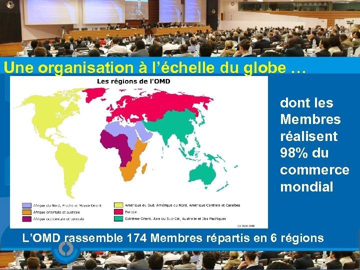 Une organisation à l'échelle du globe … dont les Membres réalisent 98% du commerce