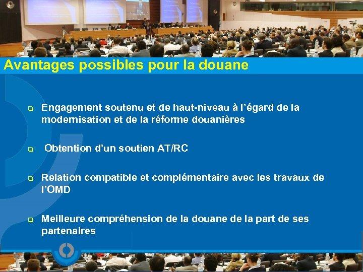 Avantages possibles pour la douane q q Engagement soutenu et de haut-niveau à l'égard