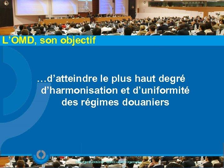 L'OMD, son objectif …d'atteindre le plus haut degré d'harmonisation et d'uniformité des régimes douaniers
