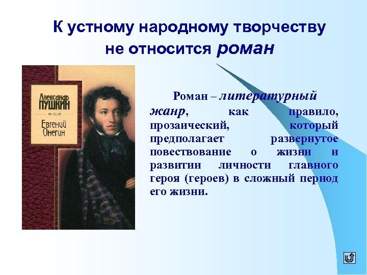 К устному народному творчеству не относится роман Роман – литературный жанр, как правило, прозаический,