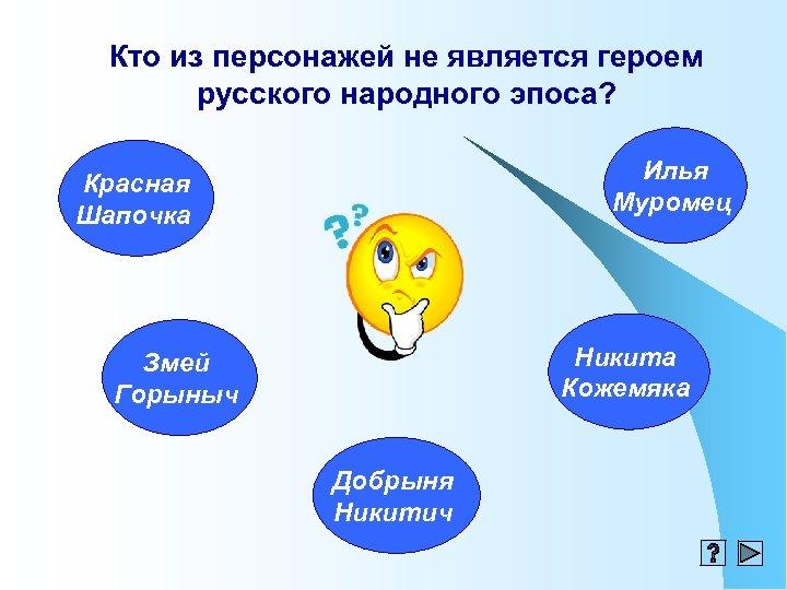Кто из персонажей не является героем русского народного эпоса? Илья Муромец Красная Шапочка Никита