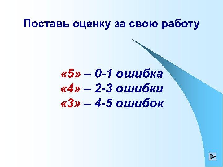 Поставь оценку за свою работу « 5» – 0 -1 ошибка « 4» –
