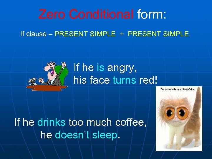 Zero Conditional form: If clause – PRESENT SIMPLE + PRESENT SIMPLE If he is