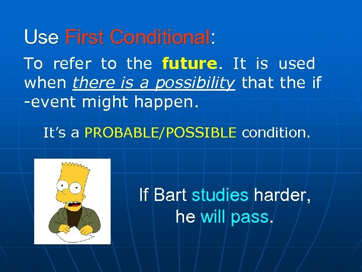 Use First Conditional: To refer to the future. It is used when there is
