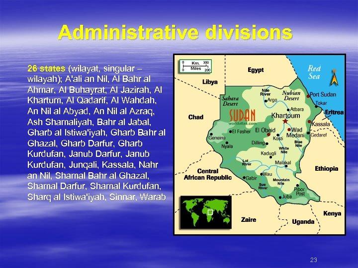 Administrative divisions 26 states (wilayat, singular – wilayah); A'ali an Nil, Al Bahr al