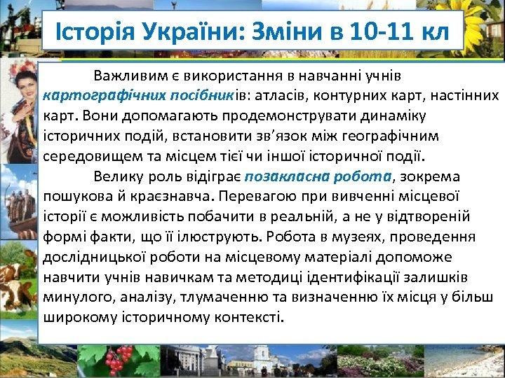 Історія України: Зміни в 10 -11 кл Важливим є використання в навчанні учнів картографічних