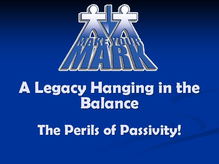 A Legacy Hanging in the Balance The Perils of Passivity!